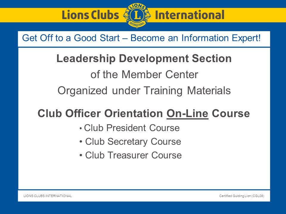 LIONS CLUBS INTERNATIONALCertified Guiding Lion (CGL08) Get Off to a Good Start – Become an Information Expert! Leadership Development Section of the