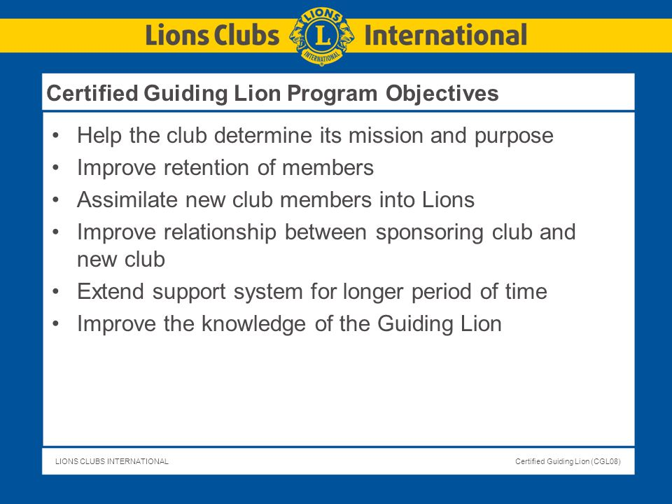 LIONS CLUBS INTERNATIONALCertified Guiding Lion (CGL08) Certified Guiding Lion Program Objectives Help the club determine its mission and purpose Impr