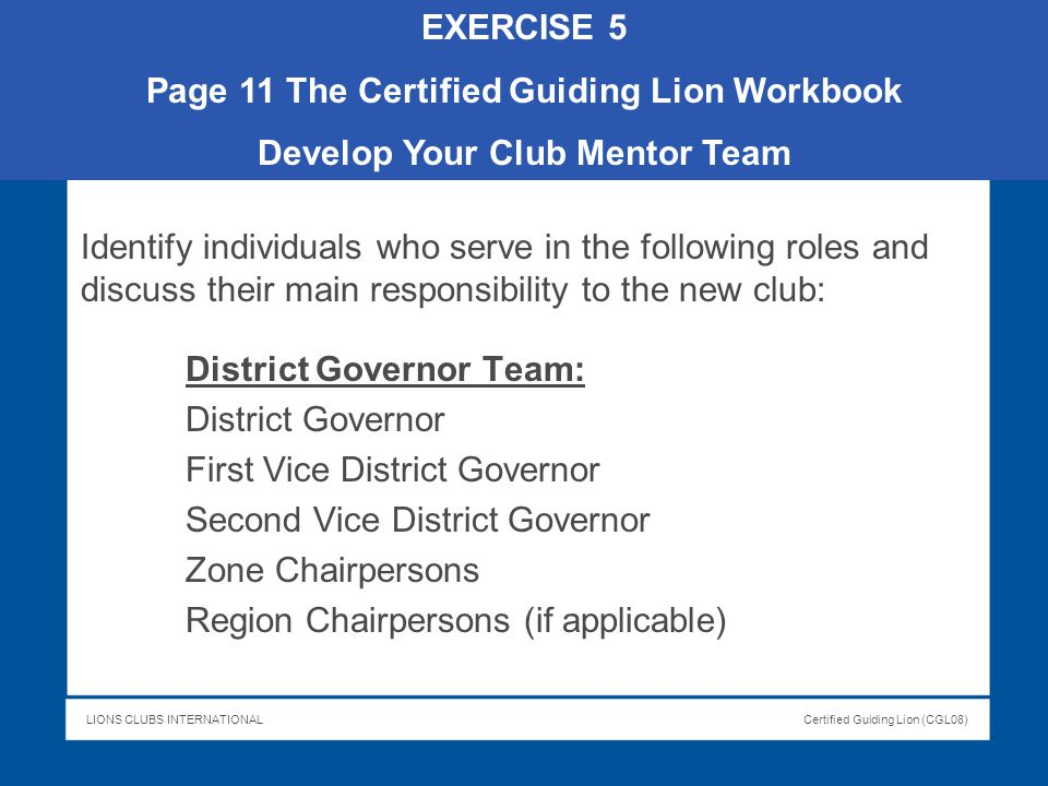 LIONS CLUBS INTERNATIONALCertified Guiding Lion (CGL08) Identify individuals who serve in the following roles and discuss their main responsibility to