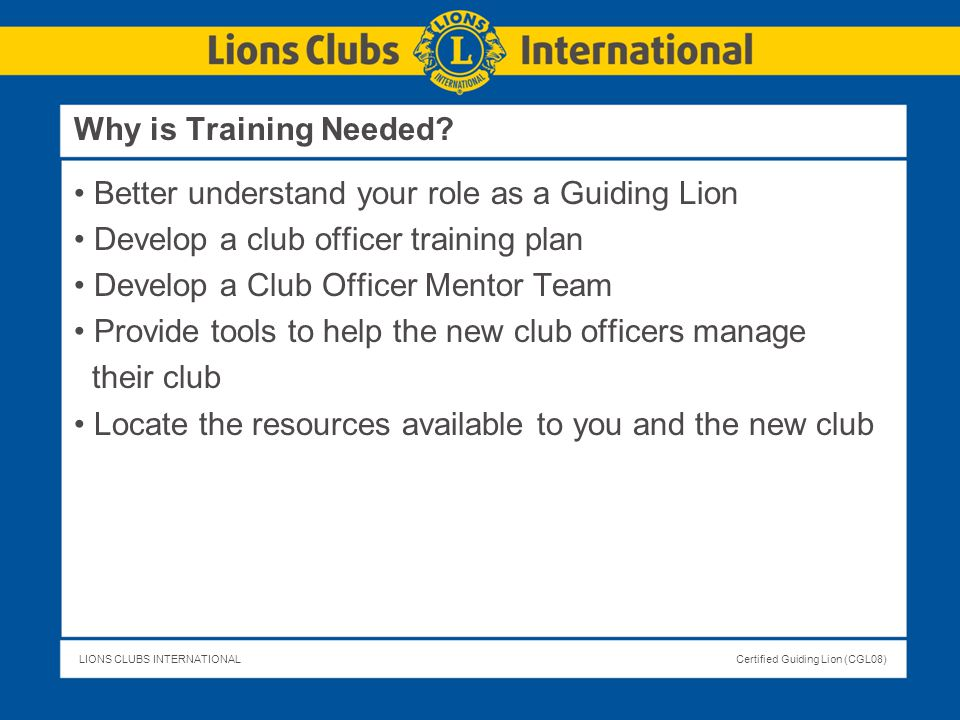 LIONS CLUBS INTERNATIONALCertified Guiding Lion (CGL08) Why is Training Needed? Better understand your role as a Guiding Lion Develop a club officer t