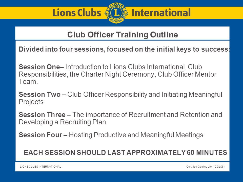 LIONS CLUBS INTERNATIONALCertified Guiding Lion (CGL08) Club Officer Training Outline Divided into four sessions, focused on the initial keys to succe