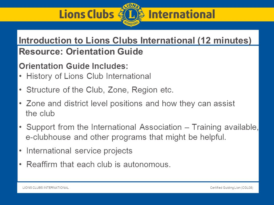 LIONS CLUBS INTERNATIONALCertified Guiding Lion (CGL08) Introduction to Lions Clubs International (12 minutes) Resource: Orientation Guide Orientation