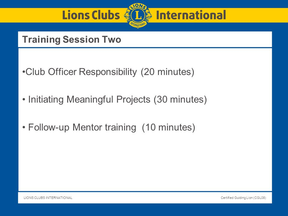 LIONS CLUBS INTERNATIONALCertified Guiding Lion (CGL08) Club Officer Responsibility (20 minutes) Initiating Meaningful Projects (30 minutes) Follow-up