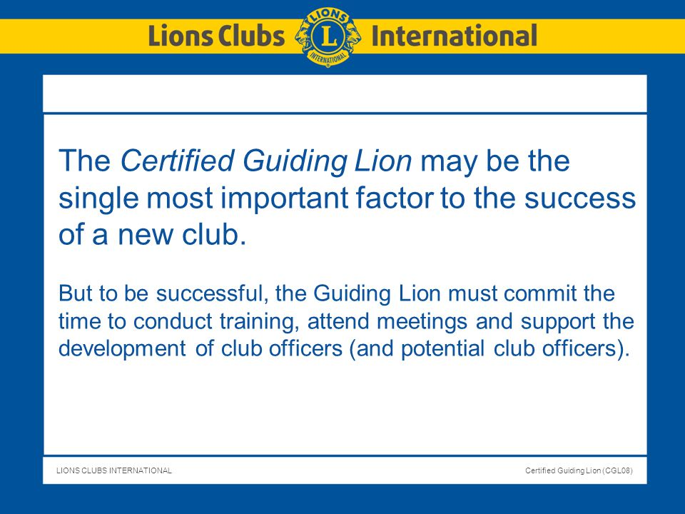 LIONS CLUBS INTERNATIONALCertified Guiding Lion (CGL08) The Certified Guiding Lion may be the single most important factor to the success of a new clu