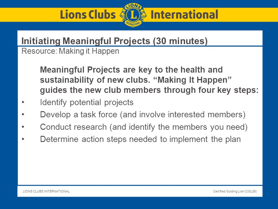 LIONS CLUBS INTERNATIONALCertified Guiding Lion (CGL08) Initiating Meaningful Projects (30 minutes) Resource: Making it Happen Meaningful Projects are