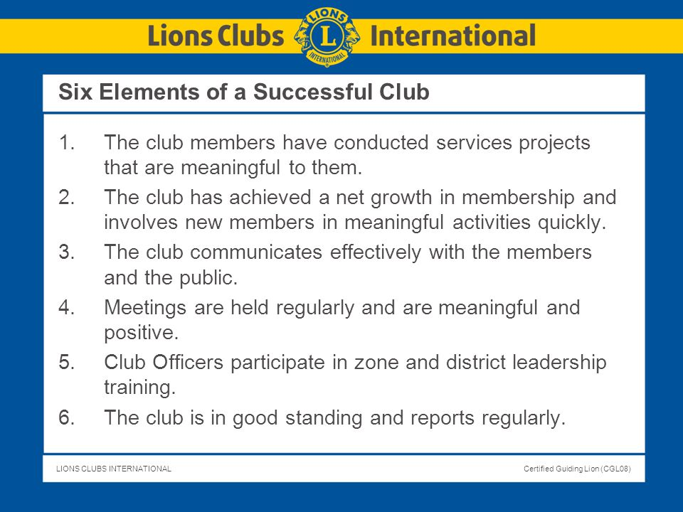 LIONS CLUBS INTERNATIONALCertified Guiding Lion (CGL08) Six Elements of a Successful Club 1.The club members have conducted services projects that are