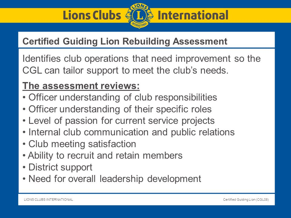 LIONS CLUBS INTERNATIONALCertified Guiding Lion (CGL08) Identifies club operations that need improvement so the CGL can tailor support to meet the clu