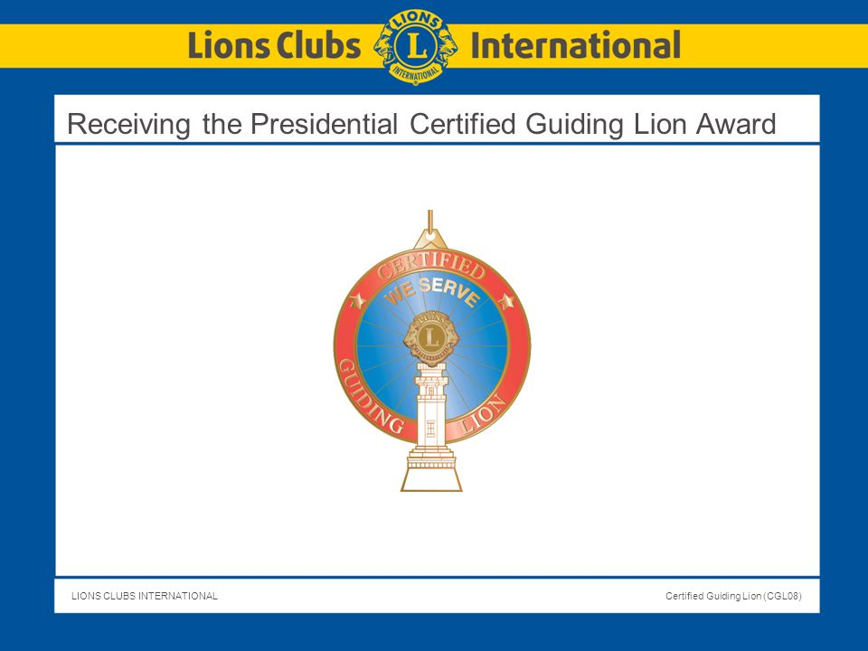 LIONS CLUBS INTERNATIONALCertified Guiding Lion (CGL08) Receiving the Presidential Certified Guiding Lion Award