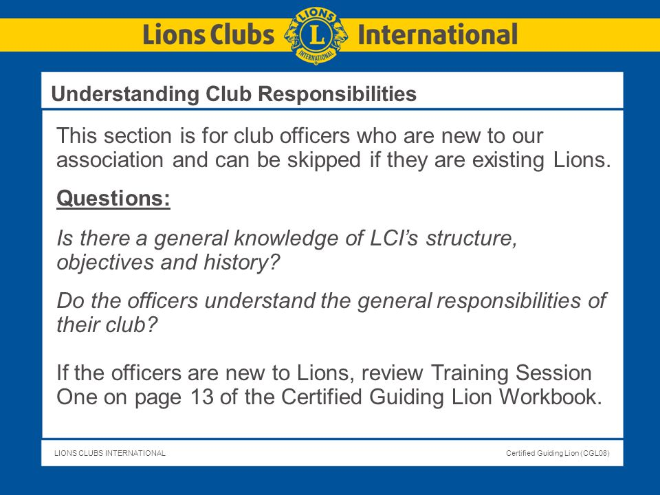 LIONS CLUBS INTERNATIONALCertified Guiding Lion (CGL08) This section is for club officers who are new to our association and can be skipped if they ar