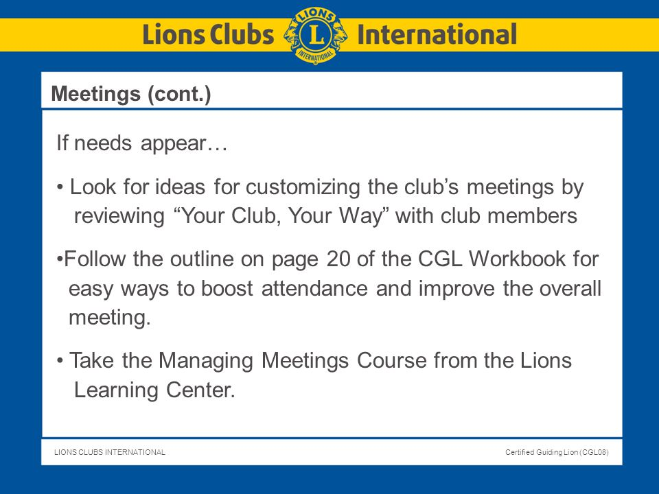LIONS CLUBS INTERNATIONALCertified Guiding Lion (CGL08) Meetings (cont.) If needs appear… Look for ideas for customizing the club's meetings by review