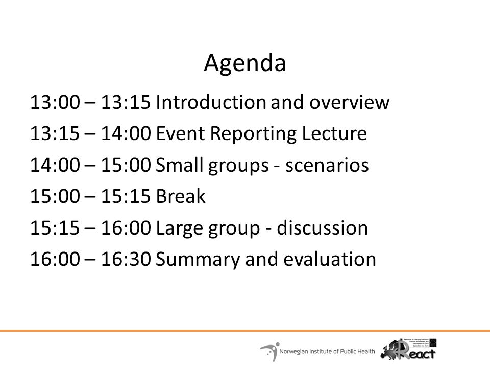 Agenda 13:00 – 13:15 Introduction and overview 13:15 – 14:00 Event Reporting Lecture 14:00 – 15:00 Small groups - scenarios 15:00 – 15:15 Break 15:15 – 16:00 Large group - discussion 16:00 – 16:30 Summary and evaluation