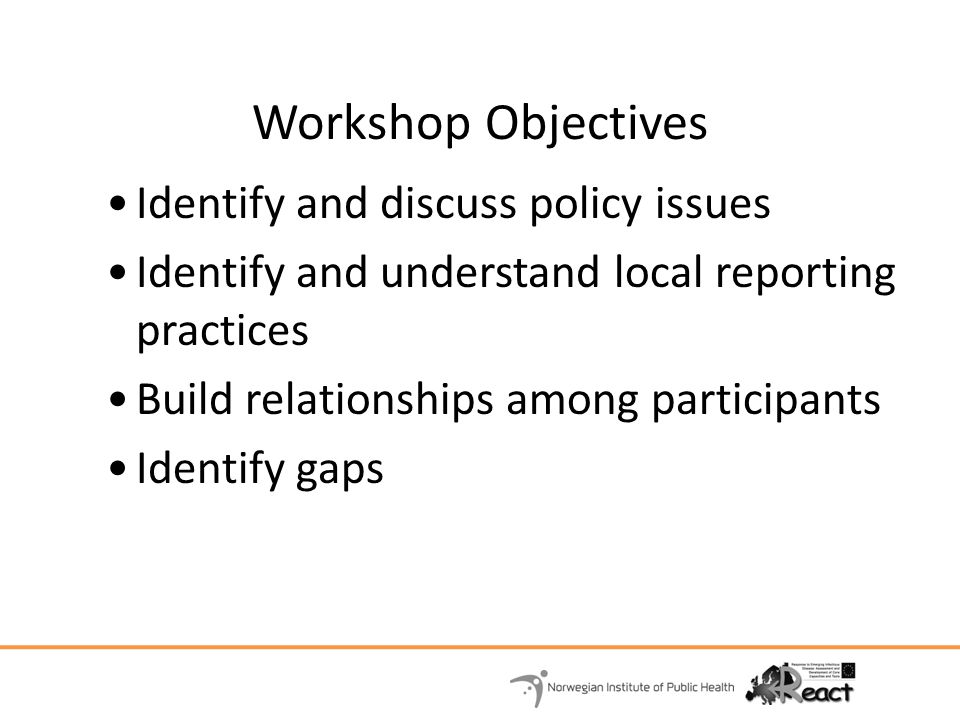 Workshop Objectives Identify and discuss policy issues Identify and understand local reporting practices Build relationships among participants Identify gaps
