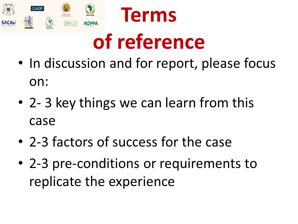 Terms of reference In discussion and for report, please focus on: 2- 3 key things we can learn from this case 2-3 factors of success for the case 2-3 pre-conditions or requirements to replicate the experience