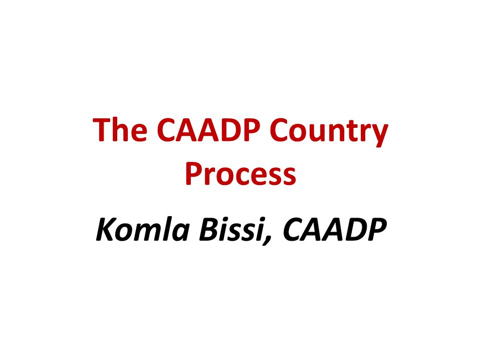 The CAADP Country Process Komla Bissi, CAADP