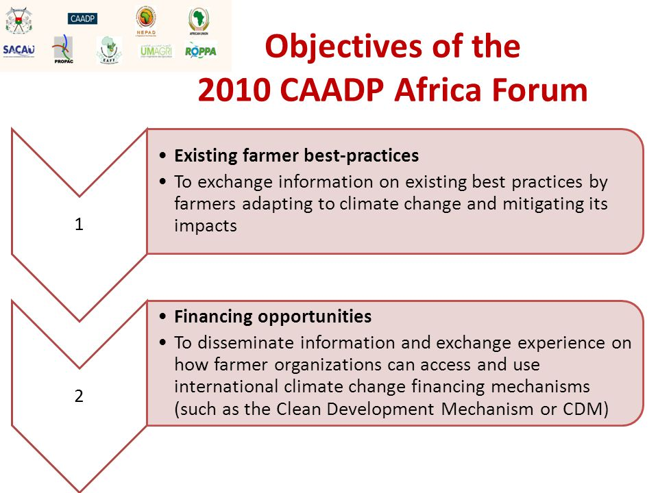 1 Existing farmer best-practices To exchange information on existing best practices by farmers adapting to climate change and mitigating its impacts 2 Financing opportunities To disseminate information and exchange experience on how farmer organizations can access and use international climate change financing mechanisms (such as the Clean Development Mechanism or CDM) Objectives of the 2010 CAADP Africa Forum