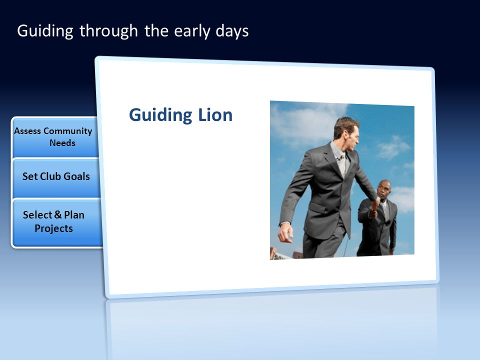 Guiding through the early days Assess Community Needs Select & Plan Projects Set Club Goals Guiding Lion