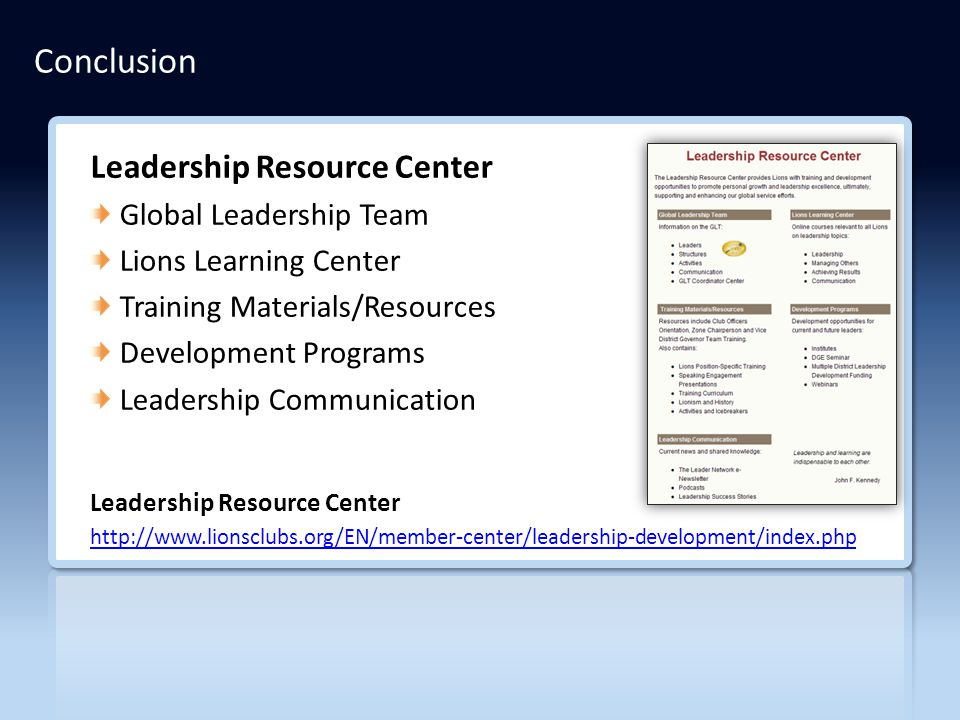 Leadership Resource Center Global Leadership Team Lions Learning Center Training Materials/Resources Development Programs Leadership Communication Leadership Resource Center http://www.lionsclubs.org/EN/member-center/leadership-development/index.php Conclusion