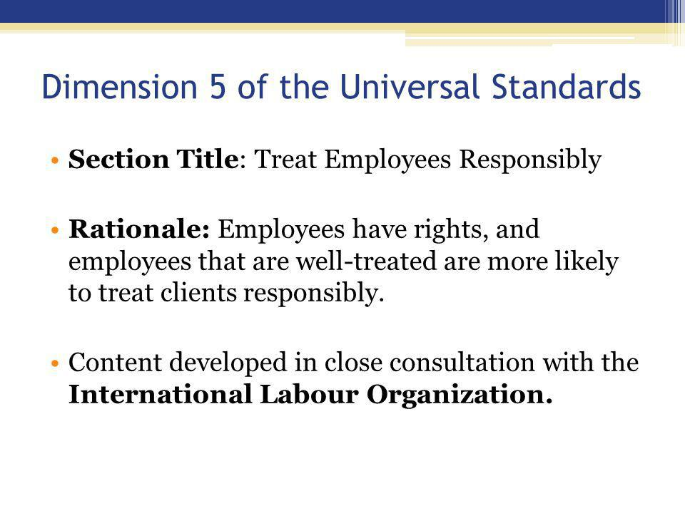 Dimension 5 of the Universal Standards Section Title: Treat Employees Responsibly Rationale: Employees have rights, and employees that are well-treated are more likely to treat clients responsibly.