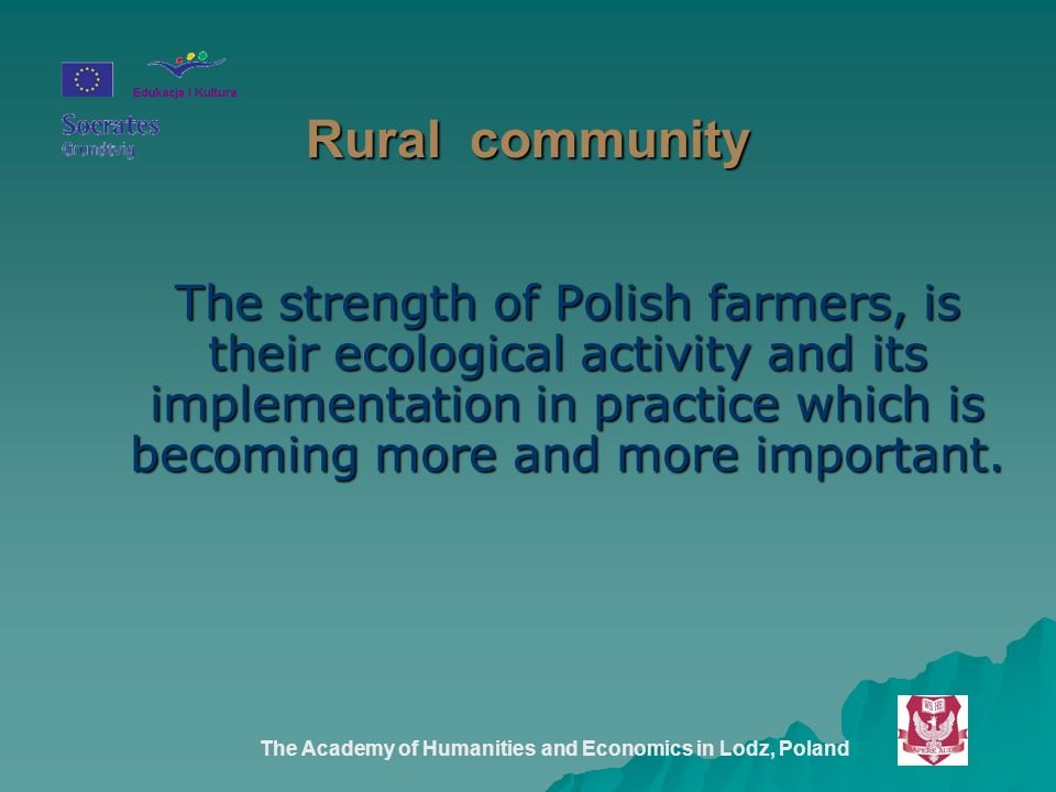 The Academy of Humanities and Economics in Lodz, Poland Rural community The strength of Polish farmers, is their ecological activity and its implementation in practice which is becoming more and more important.