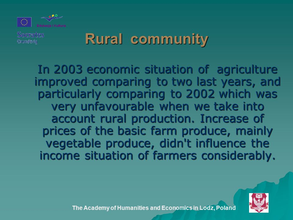 The Academy of Humanities and Economics in Lodz, Poland Rural community In 2003 economic situation of agriculture improved comparing to two last years, and particularly comparing to 2002 which was very unfavourable when we take into account rural production.