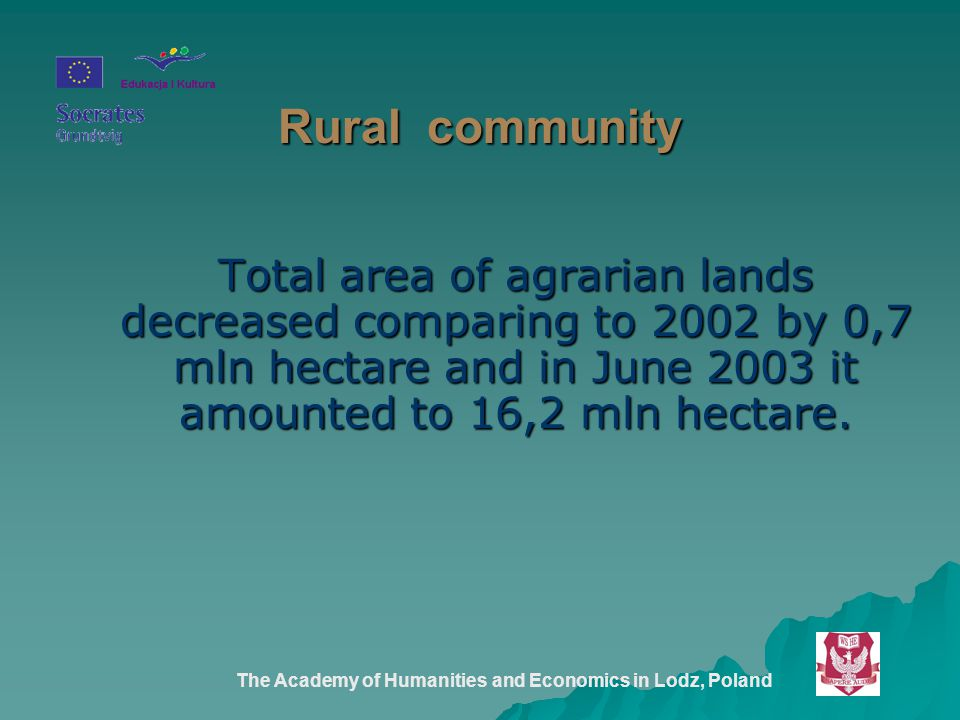 The Academy of Humanities and Economics in Lodz, Poland Rural community Total area of agrarian lands decreased comparing to 2002 by 0,7 mln hectare and in June 2003 it amounted to 16,2 mln hectare.
