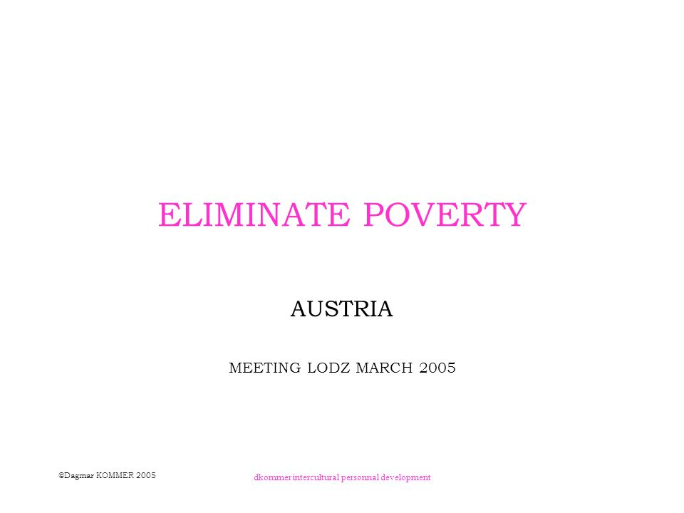©Dagmar KOMMER 2005 dkommer intercultural personnal development POVERTY IN AUSTRIAN'S RURAL AREAS REASONS a) STRUCTURAL NOT INDIVIDUAL immobility high prices for rents low education long term unemployment