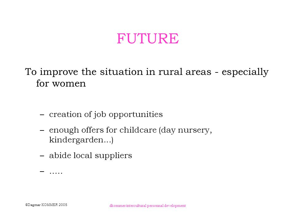 ©Dagmar KOMMER 2005 dkommer intercultural personnal development FUTURE To improve the situation in rural areas - especially for women –creation of job