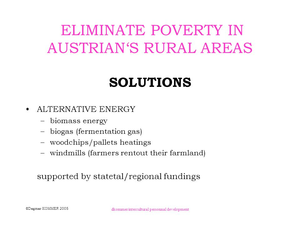 ©Dagmar KOMMER 2005 dkommer intercultural personnal development ELIMINATE POVERTY IN AUSTRIAN'S RURAL AREAS SOLUTIONS EU - STRUCTURAL FONDS –about 40% OF Austrian Populstion was in those supportive areas (mid/late 90ties) –OBJECTIVE 1 Areas (per captia income below 75% of EU-average) federal province (= NUTS 2 AREA): Burgenland 3,5% of Austrian population support for infrastructure