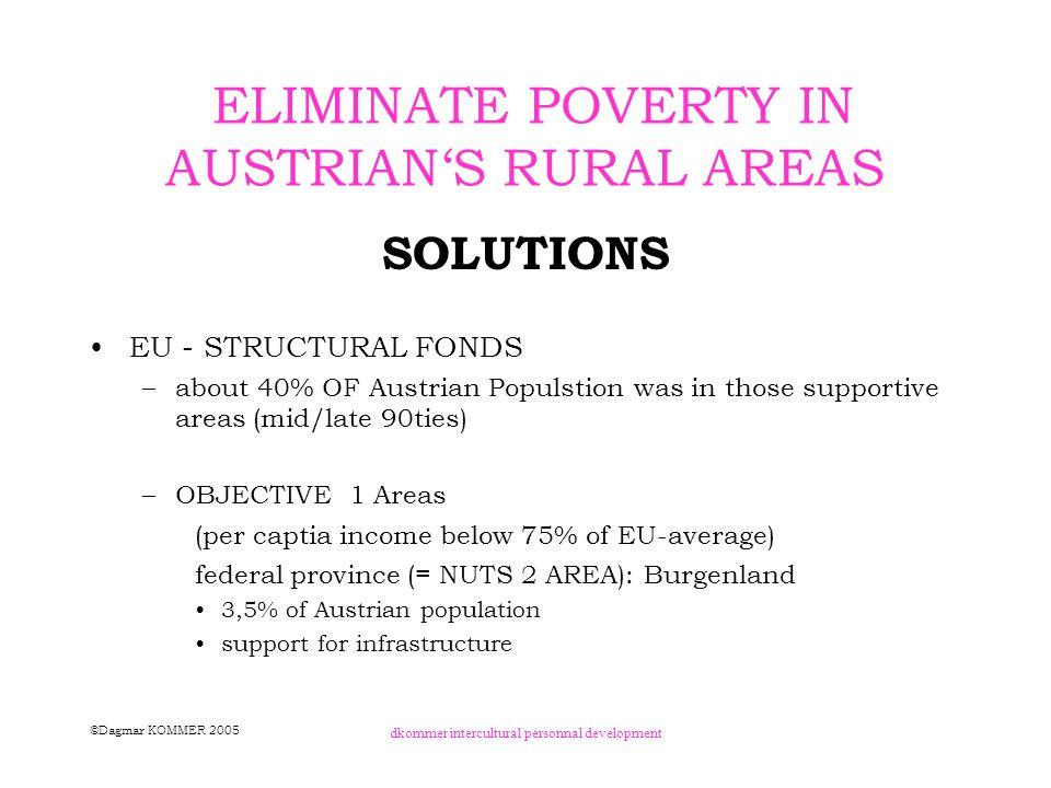©Dagmar KOMMER 2005 dkommer intercultural personnal development ELIMINATE POVERTY IN AUSTRIAN'S RURAL AREAS SOLUTIONS – OBJECTIVE 2 Areas (industrial area, high unemployment rate, high loss of jobs) parts of federal provinces –upper Styria –south Lower austria –parts of Upper austria) 8,5% of Austrian poulation