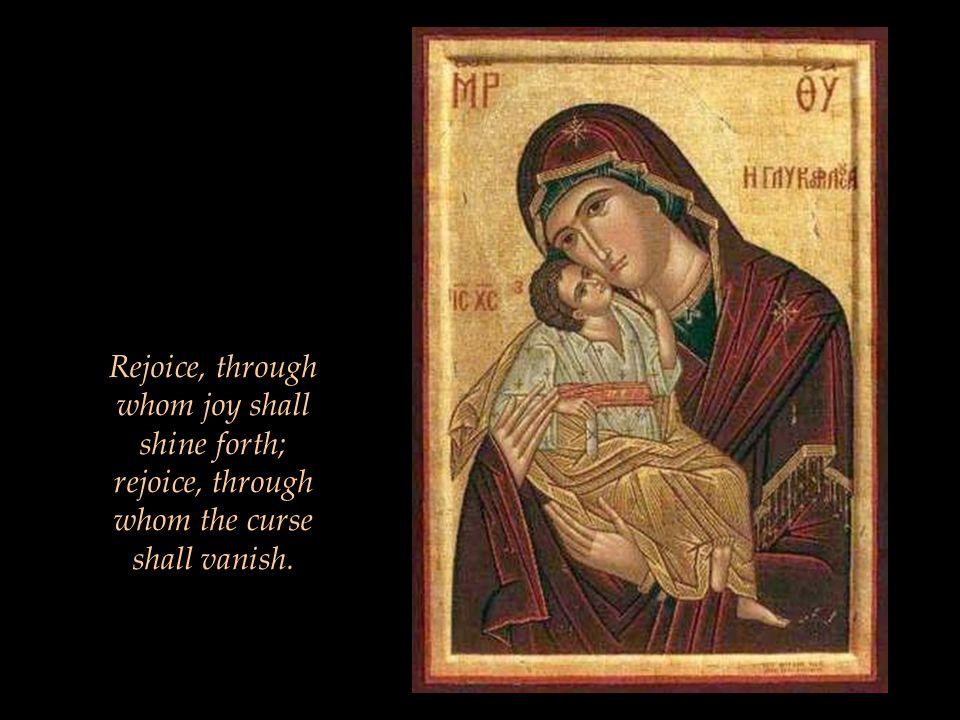 Rejoice, through whom joy shall shine forth; rejoice, through whom the curse shall vanish.