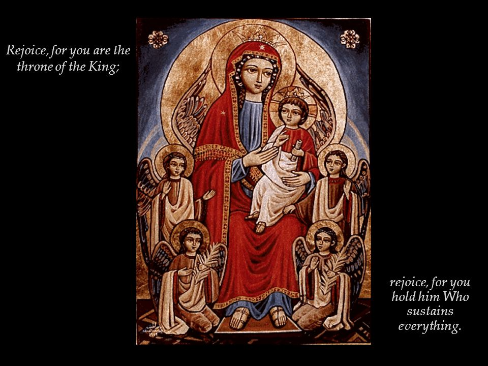 Rejoice, for you are the throne of the King; rejoice, for you hold him Who sustains everything.