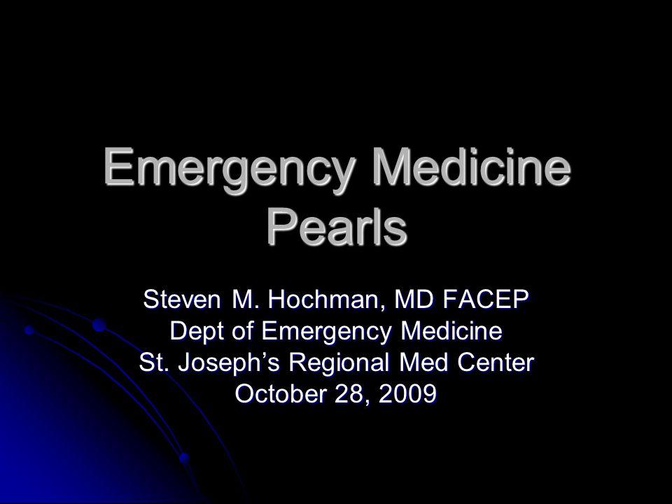 Emergency Medicine Pearls Steven M.Hochman, MD FACEP Dept of Emergency Medicine St.