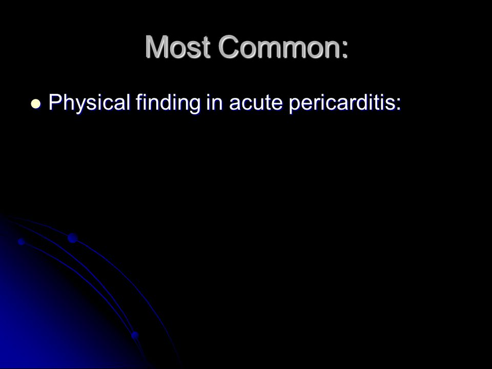 Most Common: Physical finding in acute pericarditis: Physical finding in acute pericarditis: