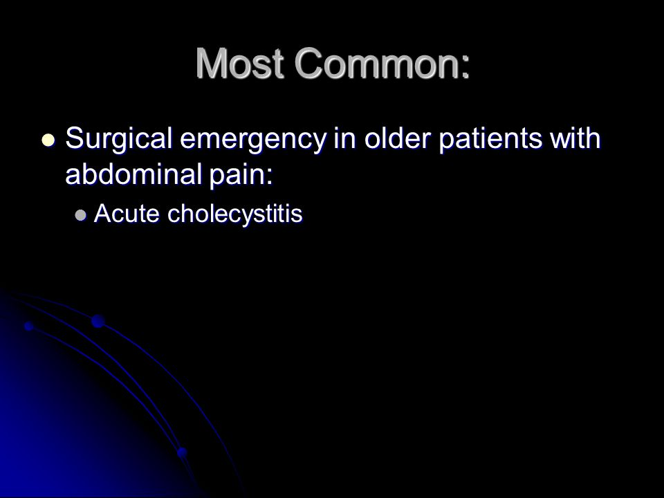 Most Common: Surgical emergency in older patients with abdominal pain: Surgical emergency in older patients with abdominal pain: Acute cholecystitis Acute cholecystitis