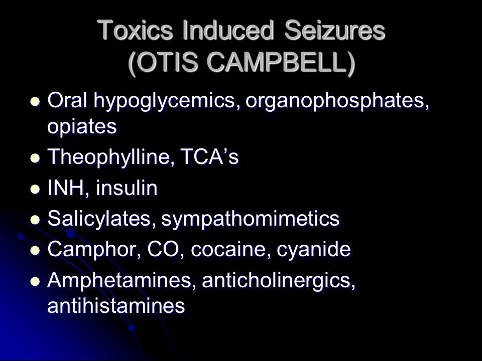 Toxics Induced Seizures (OTIS CAMPBELL) Oral hypoglycemics, organophosphates, opiates Oral hypoglycemics, organophosphates, opiates Theophylline, TCA's Theophylline, TCA's INH, insulin INH, insulin Salicylates, sympathomimetics Salicylates, sympathomimetics Camphor, CO, cocaine, cyanide Camphor, CO, cocaine, cyanide Amphetamines, anticholinergics, antihistamines Amphetamines, anticholinergics, antihistamines