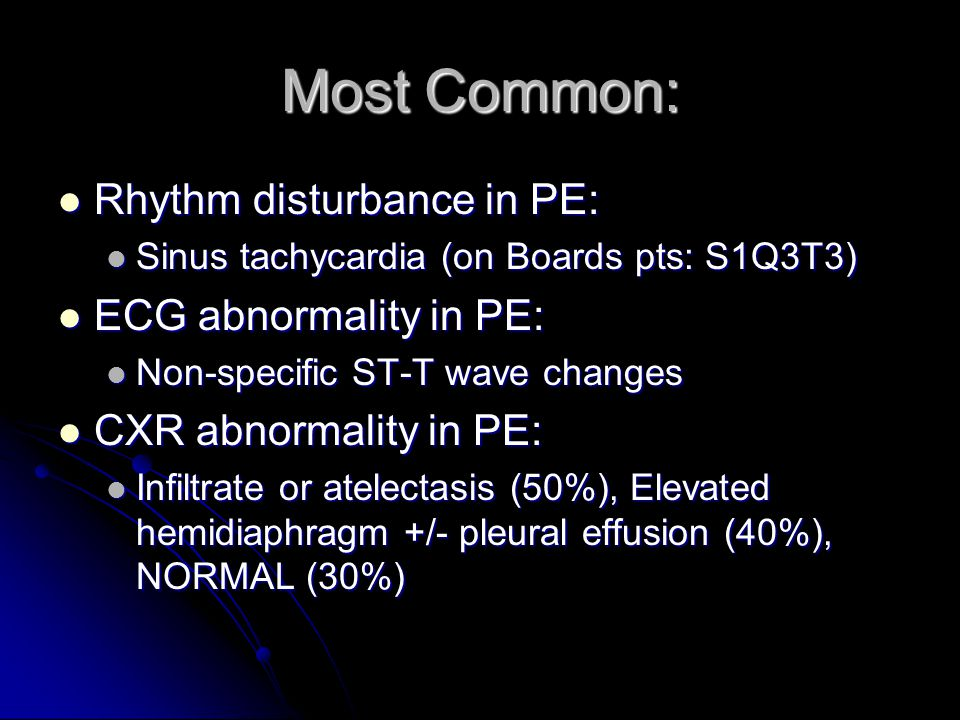 Most Common: Rhythm disturbance in PE: Rhythm disturbance in PE: Sinus tachycardia (on Boards pts: S1Q3T3) Sinus tachycardia (on Boards pts: S1Q3T3) ECG abnormality in PE: ECG abnormality in PE: Non-specific ST-T wave changes Non-specific ST-T wave changes CXR abnormality in PE: CXR abnormality in PE: Infiltrate or atelectasis (50%), Elevated hemidiaphragm +/- pleural effusion (40%), NORMAL (30%) Infiltrate or atelectasis (50%), Elevated hemidiaphragm +/- pleural effusion (40%), NORMAL (30%)