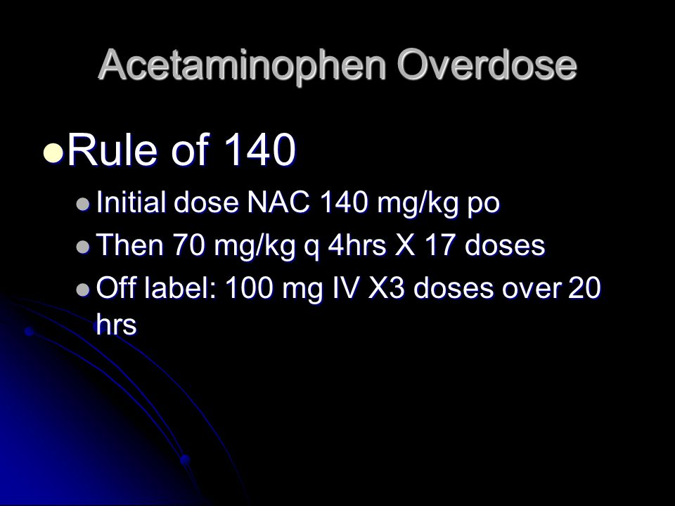 Acetaminophen Overdose Rule of 140 Rule of 140 Initial dose NAC 140 mg/kg po Initial dose NAC 140 mg/kg po Then 70 mg/kg q 4hrs X 17 doses Then 70 mg/kg q 4hrs X 17 doses Off label: 100 mg IV X3 doses over 20 hrs Off label: 100 mg IV X3 doses over 20 hrs