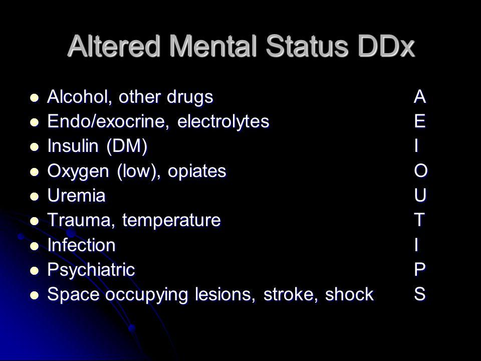 Altered Mental Status DDx Alcohol, other drugsA Alcohol, other drugsA Endo/exocrine, electrolytesE Endo/exocrine, electrolytesE Insulin (DM)I Insulin (DM)I Oxygen (low), opiatesO Oxygen (low), opiatesO UremiaU UremiaU Trauma, temperatureT Trauma, temperatureT InfectionI InfectionI PsychiatricP PsychiatricP Space occupying lesions, stroke, shockS Space occupying lesions, stroke, shockS