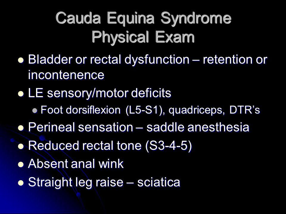Cauda Equina Syndrome Physical Exam Bladder or rectal dysfunction – retention or incontenence Bladder or rectal dysfunction – retention or incontenence LE sensory/motor deficits LE sensory/motor deficits Foot dorsiflexion (L5-S1), quadriceps, DTR's Foot dorsiflexion (L5-S1), quadriceps, DTR's Perineal sensation – saddle anesthesia Perineal sensation – saddle anesthesia Reduced rectal tone (S3-4-5) Reduced rectal tone (S3-4-5) Absent anal wink Absent anal wink Straight leg raise – sciatica Straight leg raise – sciatica