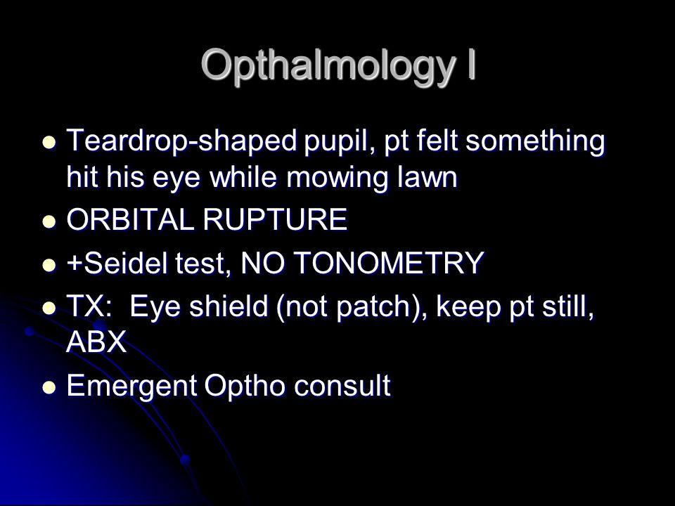 Opthalmology I Teardrop-shaped pupil, pt felt something hit his eye while mowing lawn Teardrop-shaped pupil, pt felt something hit his eye while mowing lawn ORBITAL RUPTURE ORBITAL RUPTURE +Seidel test, NO TONOMETRY +Seidel test, NO TONOMETRY TX: Eye shield (not patch), keep pt still, ABX TX: Eye shield (not patch), keep pt still, ABX Emergent Optho consult Emergent Optho consult