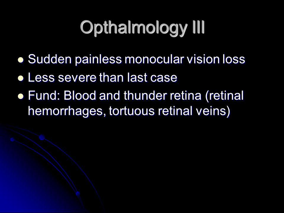 Opthalmology III Sudden painless monocular vision loss Sudden painless monocular vision loss Less severe than last case Less severe than last case Fund: Blood and thunder retina (retinal hemorrhages, tortuous retinal veins) Fund: Blood and thunder retina (retinal hemorrhages, tortuous retinal veins)