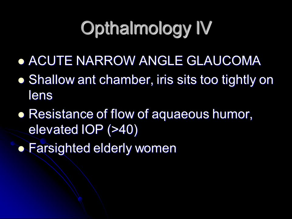 Opthalmology IV ACUTE NARROW ANGLE GLAUCOMA ACUTE NARROW ANGLE GLAUCOMA Shallow ant chamber, iris sits too tightly on lens Shallow ant chamber, iris sits too tightly on lens Resistance of flow of aquaeous humor, elevated IOP (>40) Resistance of flow of aquaeous humor, elevated IOP (>40) Farsighted elderly women Farsighted elderly women