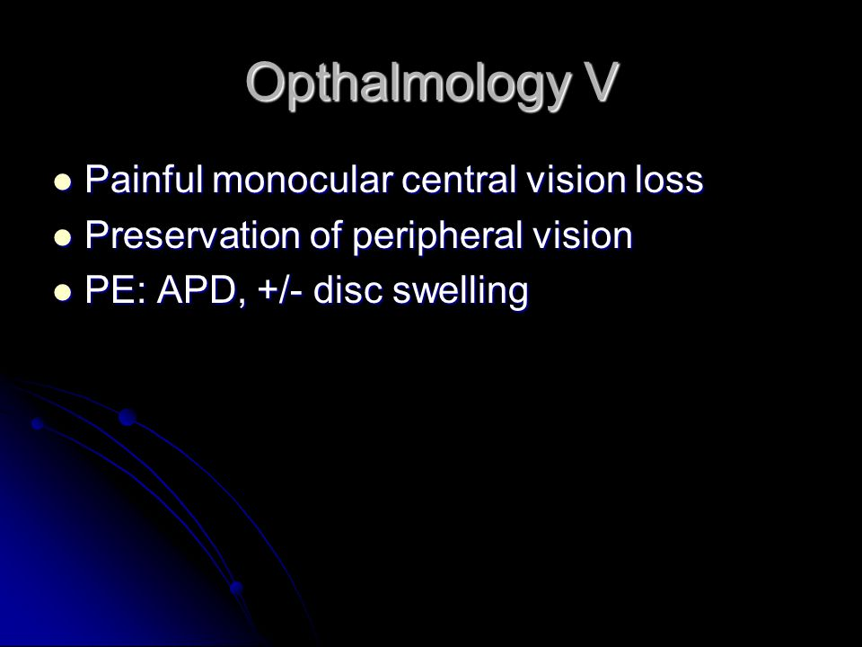 Opthalmology V Painful monocular central vision loss Painful monocular central vision loss Preservation of peripheral vision Preservation of peripheral vision PE: APD, +/- disc swelling PE: APD, +/- disc swelling
