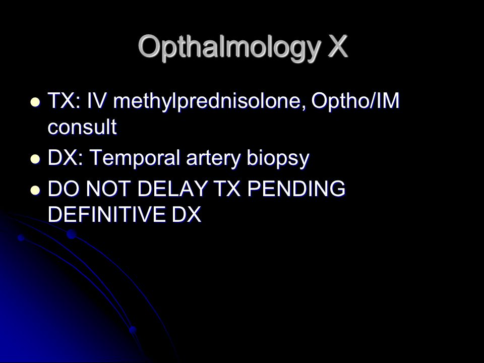 Opthalmology X TX: IV methylprednisolone, Optho/IM consult TX: IV methylprednisolone, Optho/IM consult DX: Temporal artery biopsy DX: Temporal artery biopsy DO NOT DELAY TX PENDING DEFINITIVE DX DO NOT DELAY TX PENDING DEFINITIVE DX
