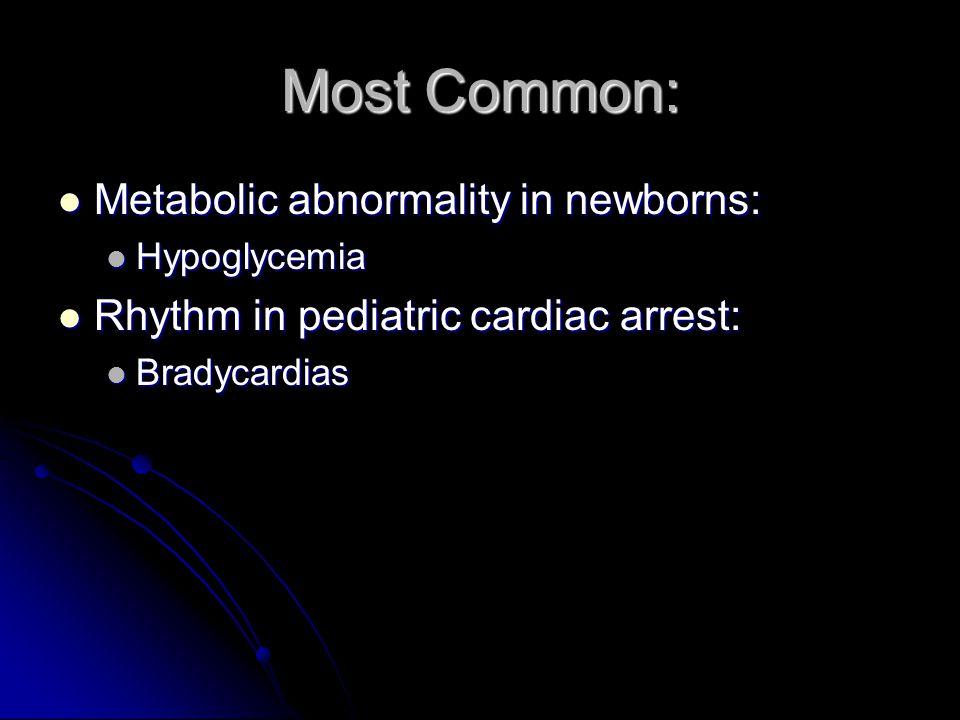 Most Common: Metabolic abnormality in newborns: Metabolic abnormality in newborns: Hypoglycemia Hypoglycemia Rhythm in pediatric cardiac arrest: Rhythm in pediatric cardiac arrest: Bradycardias Bradycardias