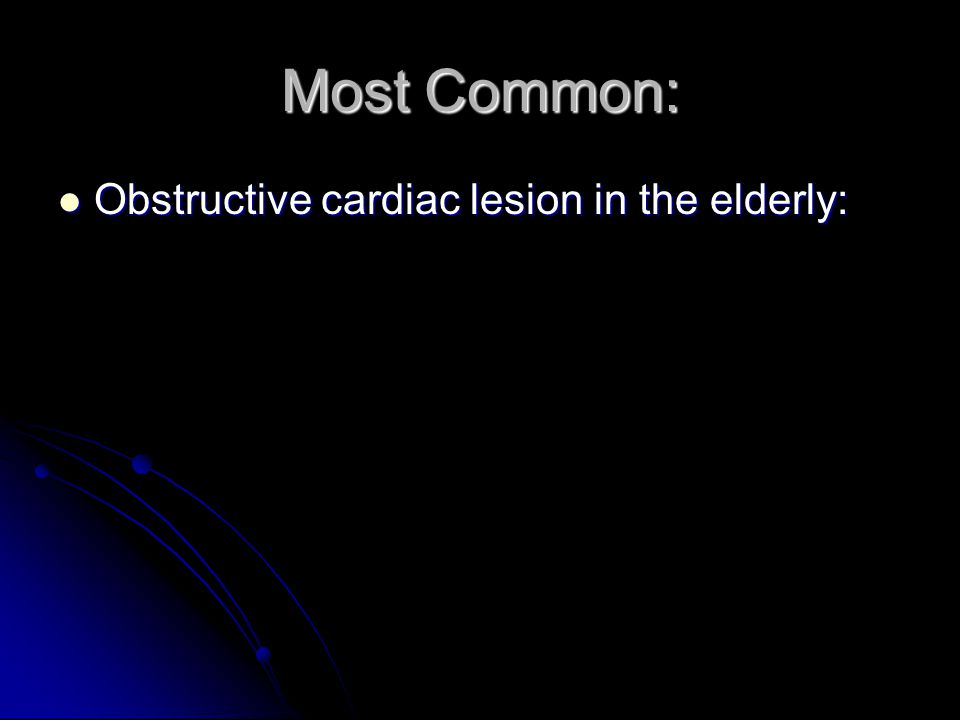 Most Common: Obstructive cardiac lesion in the elderly: Obstructive cardiac lesion in the elderly: