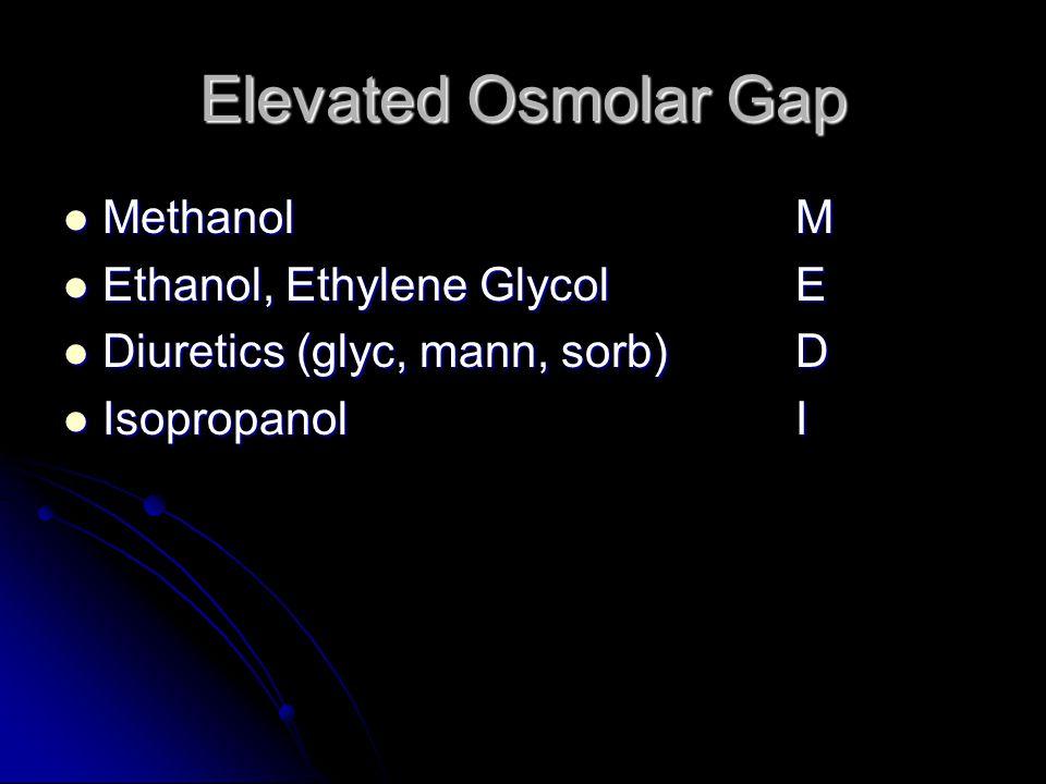 Elevated Osmolar Gap MethanolM MethanolM Ethanol, Ethylene GlycolE Ethanol, Ethylene GlycolE Diuretics (glyc, mann, sorb)D Diuretics (glyc, mann, sorb)D IsopropanolI IsopropanolI