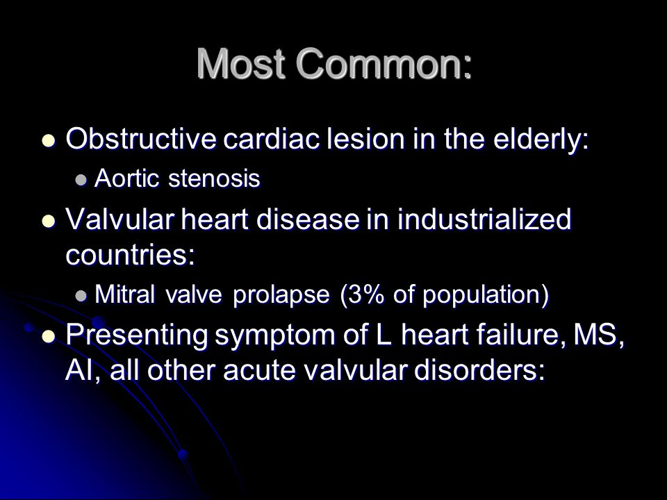 Most Common: Obstructive cardiac lesion in the elderly: Obstructive cardiac lesion in the elderly: Aortic stenosis Aortic stenosis Valvular heart disease in industrialized countries: Valvular heart disease in industrialized countries: Mitral valve prolapse (3% of population) Mitral valve prolapse (3% of population) Presenting symptom of L heart failure, MS, AI, all other acute valvular disorders: Presenting symptom of L heart failure, MS, AI, all other acute valvular disorders: