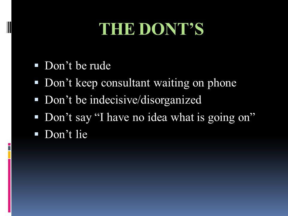 THE DONT'S  Don't be rude  Don't keep consultant waiting on phone  Don't be indecisive/disorganized  Don't say I have no idea what is going on  Don't lie
