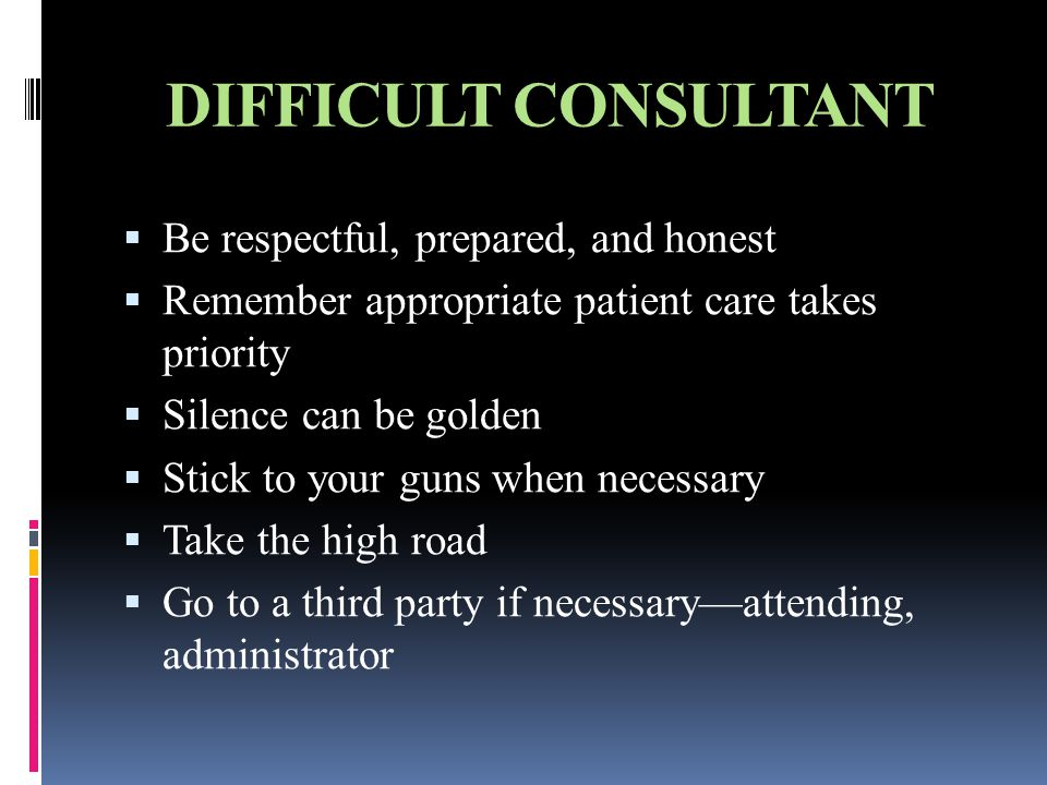 DIFFICULT CONSULTANT  Be respectful, prepared, and honest  Remember appropriate patient care takes priority  Silence can be golden  Stick to your guns when necessary  Take the high road  Go to a third party if necessary—attending, administrator
